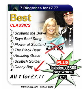 Piper Mckay's 7 ringtones for 7 pounds - SCOTLAND THE BRAVE Ringtone - SKYE BOAT SONG Ringtone - FLOWER OF SCOTLAND Ringtone - THE BLACK BEAR Ringtone - AMAZING GRACE Ringtone - SCOTTISH SOLDIER Ringtone - DANNY BOY Ringtone